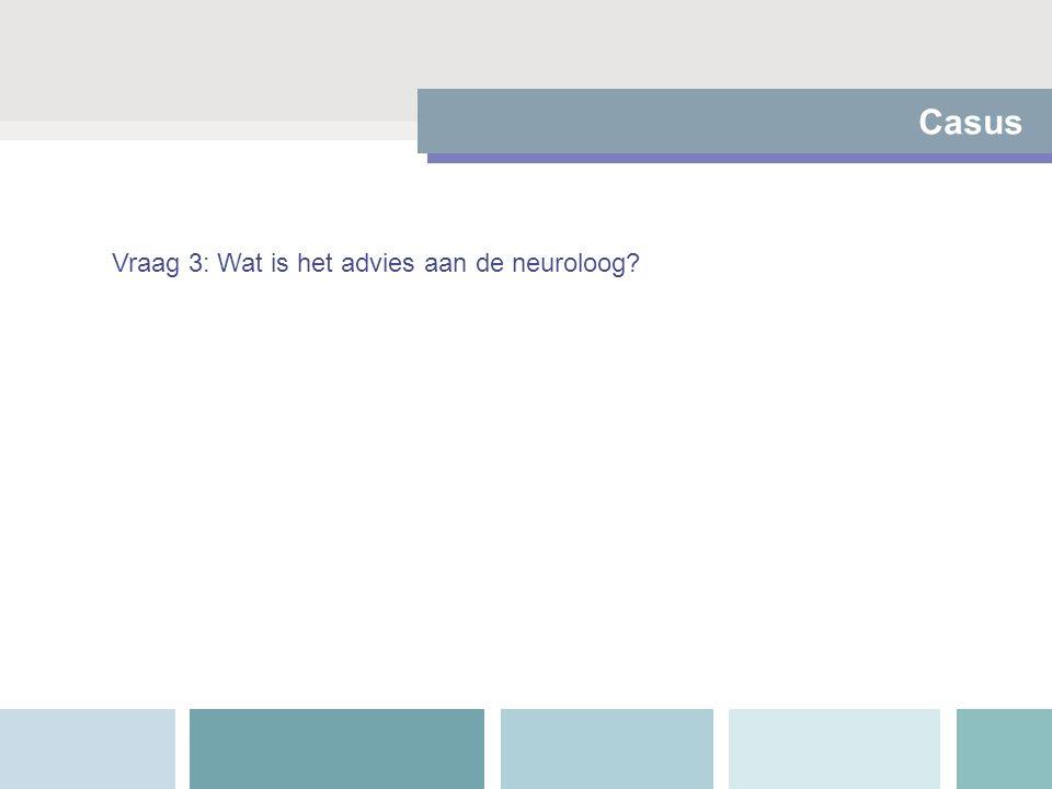 Casus Vraag 3: Wat is het advies aan de neuroloog?