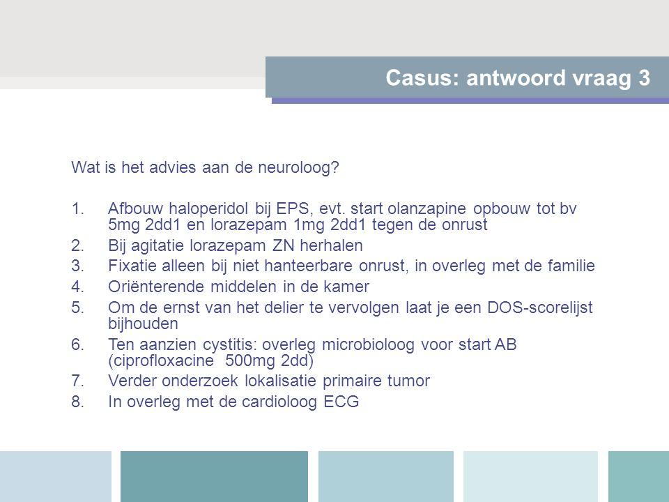 Casus: antwoord vraag 3 Wat is het advies aan de neuroloog? 1.Afbouw haloperidol bij EPS, evt. start olanzapine opbouw tot bv 5mg 2dd1 en lorazepam 1m