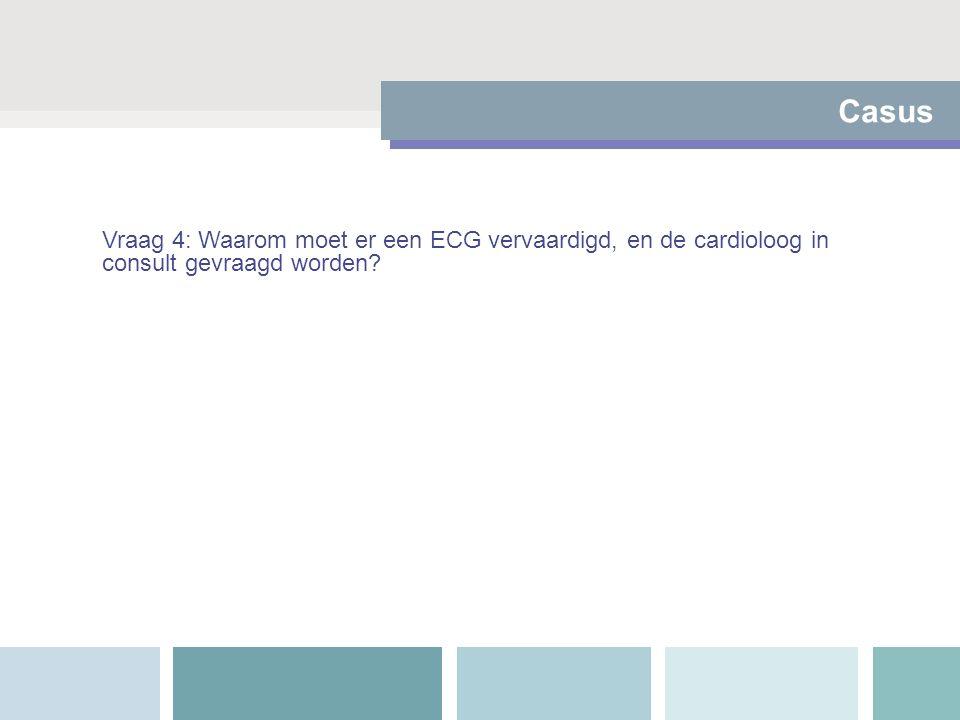 Casus Vraag 4: Waarom moet er een ECG vervaardigd, en de cardioloog in consult gevraagd worden?