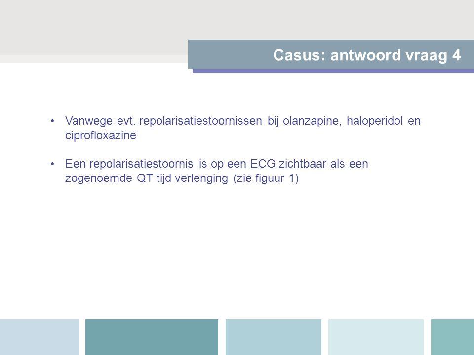 Casus: antwoord vraag 4 Vanwege evt. repolarisatiestoornissen bij olanzapine, haloperidol en ciprofloxazine Een repolarisatiestoornis is op een ECG zi