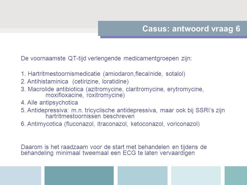 Casus: antwoord vraag 6 De voornaamste QT-tijd verlengende medicamentgroepen zijn: 1. Hartritmestoornismedicatie (amiodaron,flecaïnide, sotalol) 2. An