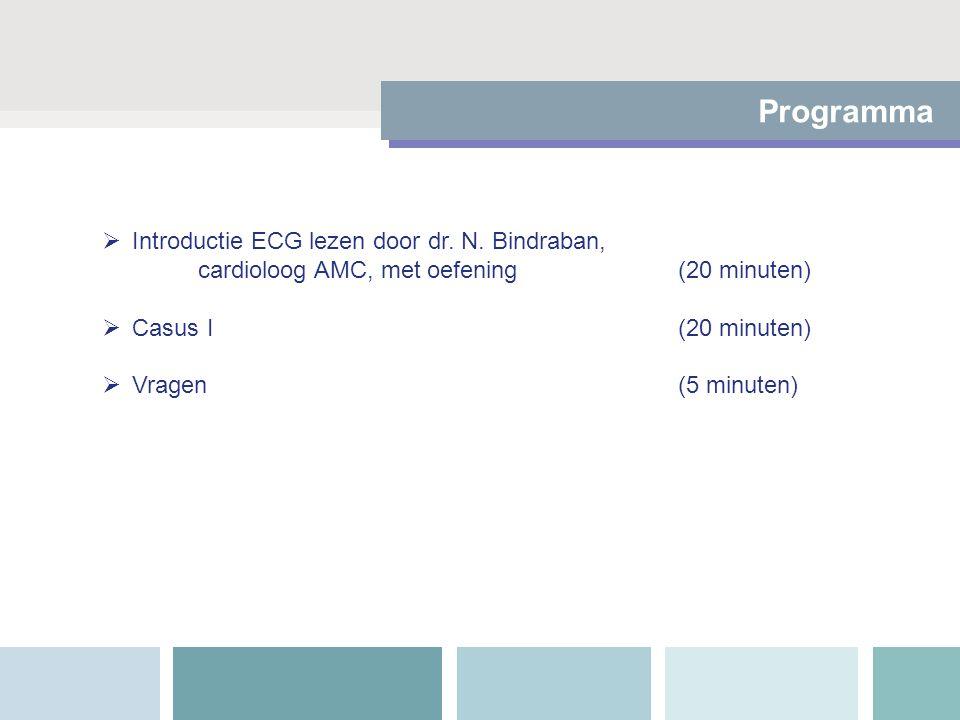 Programma  Introductie ECG lezen door dr. N. Bindraban, cardioloog AMC, met oefening (20 minuten)  Casus I(20 minuten)  Vragen(5 minuten)