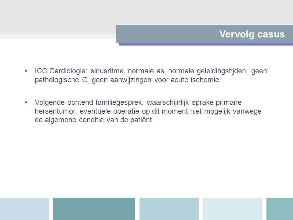 Vervolg casus ICC Cardiologie: sinusritme, normale as, normale geleidingstijden, geen pathologische Q, geen aanwijzingen voor acute ischemie Volgende