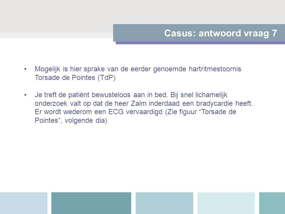Casus: antwoord vraag 7 Mogelijk is hier sprake van de eerder genoemde hartritmestoornis Torsade de Pointes (TdP) Je treft de patiënt bewusteloos aan