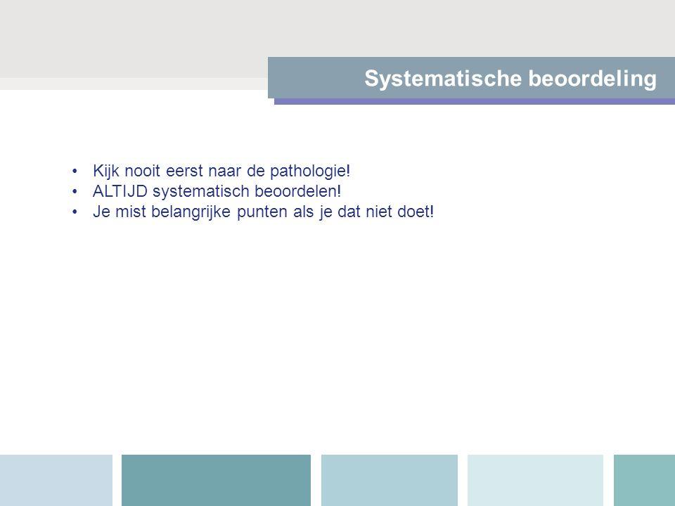 Systematische beoordeling Kijk nooit eerst naar de pathologie! ALTIJD systematisch beoordelen! Je mist belangrijke punten als je dat niet doet!