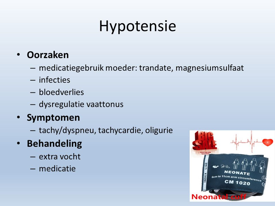 Hypotensie Oorzaken – medicatiegebruik moeder: trandate, magnesiumsulfaat – infecties – bloedverlies – dysregulatie vaattonus Symptomen – tachy/dyspneu, tachycardie, oligurie Behandeling – extra vocht – medicatie
