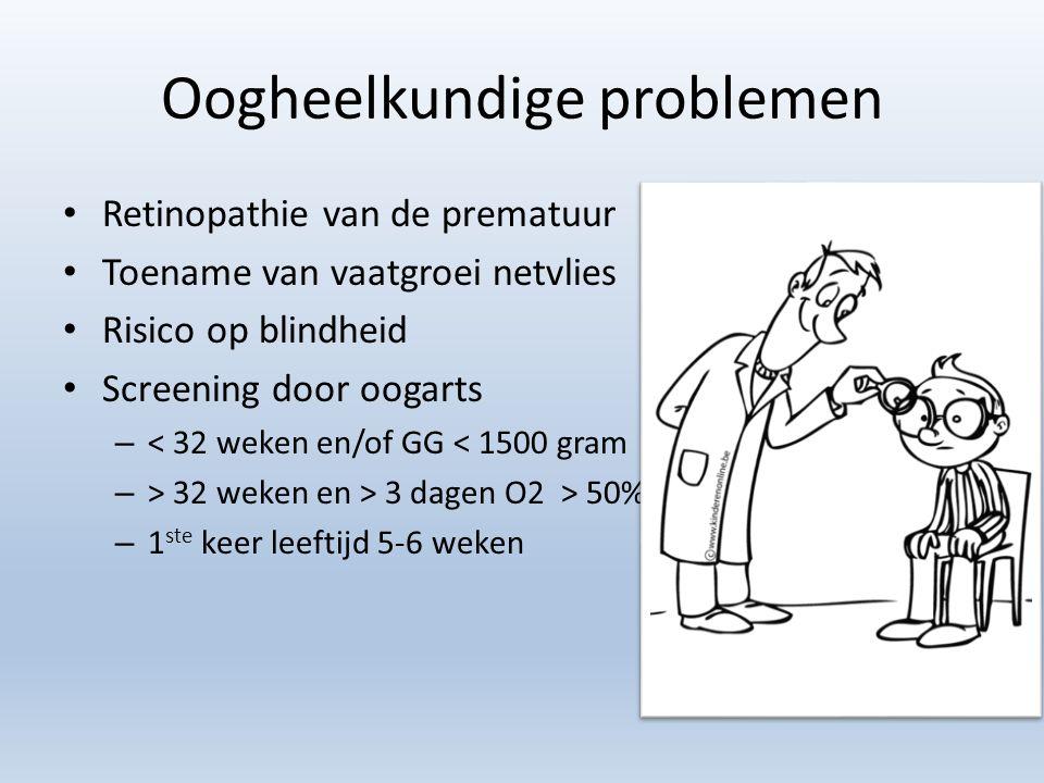 Oogheelkundige problemen Retinopathie van de prematuur Toename van vaatgroei netvlies Risico op blindheid Screening door oogarts – < 32 weken en/of GG < 1500 gram – > 32 weken en > 3 dagen O2 > 50% – 1 ste keer leeftijd 5-6 weken