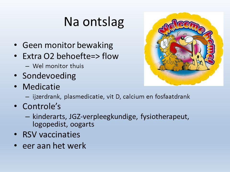 Na ontslag Geen monitor bewaking Extra O2 behoefte=> flow – Wel monitor thuis Sondevoeding Medicatie – ijzerdrank, plasmedicatie, vit D, calcium en fosfaatdrank Controle's – kinderarts, JGZ-verpleegkundige, fysiotherapeut, logopedist, oogarts RSV vaccinaties eer aan het werk