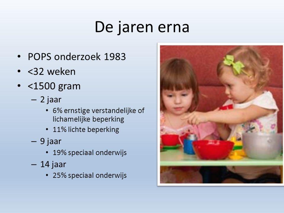 De jaren erna POPS onderzoek 1983 <32 weken <1500 gram – 2 jaar 6% ernstige verstandelijke of lichamelijke beperking 11% lichte beperking – 9 jaar 19% speciaal onderwijs – 14 jaar 25% speciaal onderwijs