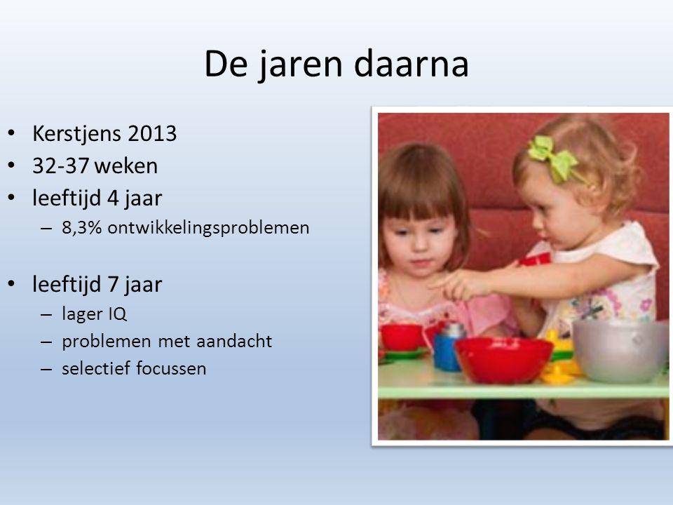 De jaren daarna Kerstjens 2013 32-37 weken leeftijd 4 jaar – 8,3% ontwikkelingsproblemen leeftijd 7 jaar – lager IQ – problemen met aandacht – selecti