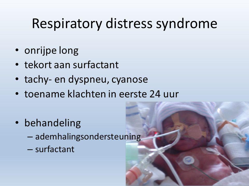 Respiratory distress syndrome onrijpe long tekort aan surfactant tachy- en dyspneu, cyanose toename klachten in eerste 24 uur behandeling – ademhaling