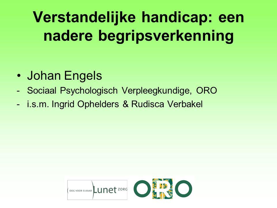 Verstandelijke handicap: een nadere begripsverkenning Johan Engels -Sociaal Psychologisch Verpleegkundige, ORO -i.s.m. Ingrid Ophelders & Rudisca Verb