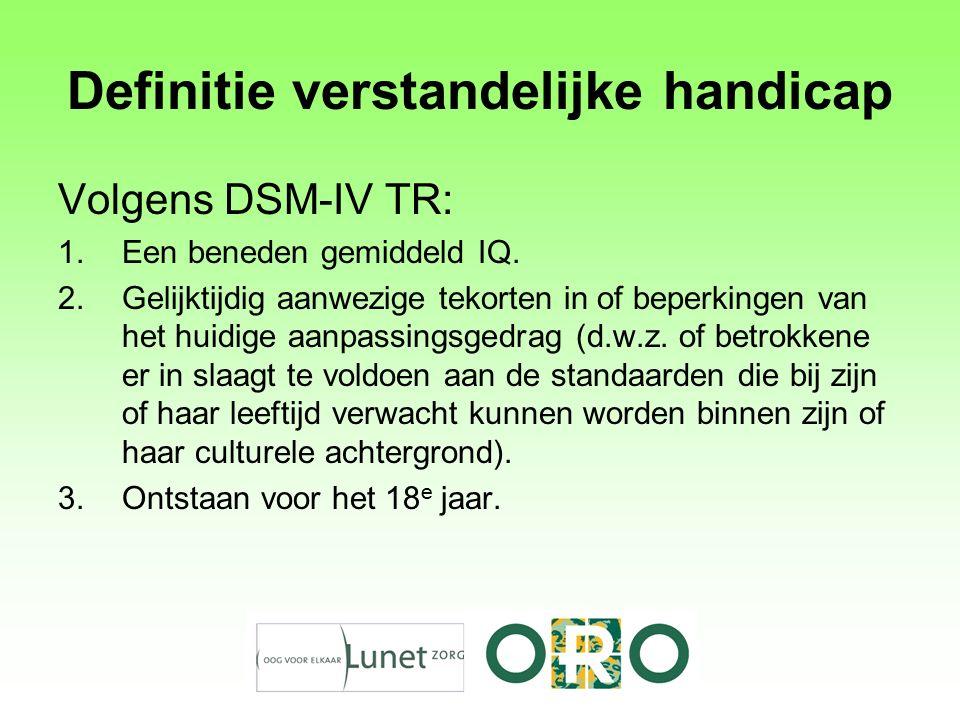 Definitie verstandelijke handicap Volgens DSM-IV TR: 1.Een beneden gemiddeld IQ. 2.Gelijktijdig aanwezige tekorten in of beperkingen van het huidige a