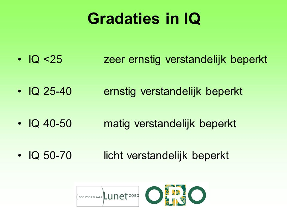 Gradaties in IQ IQ <25zeer ernstig verstandelijk beperkt IQ 25-40ernstig verstandelijk beperkt IQ 40-50matig verstandelijk beperkt IQ 50-70licht verstandelijk beperkt