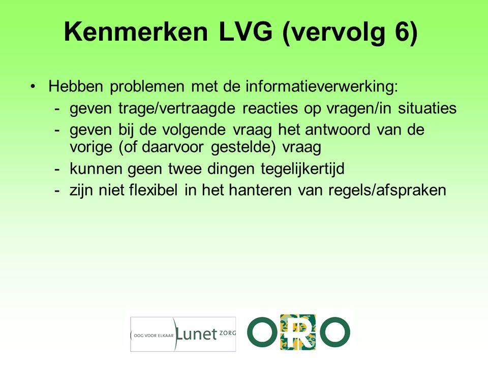 Kenmerken LVG (vervolg 6) Hebben problemen met de informatieverwerking: -geven trage/vertraagde reacties op vragen/in situaties -geven bij de volgende