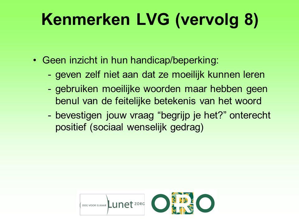 Kenmerken LVG (vervolg 8) Geen inzicht in hun handicap/beperking: -geven zelf niet aan dat ze moeilijk kunnen leren -gebruiken moeilijke woorden maar