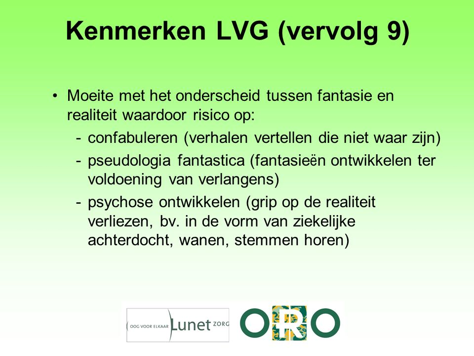 Kenmerken LVG (vervolg 9) Moeite met het onderscheid tussen fantasie en realiteit waardoor risico op: -confabuleren (verhalen vertellen die niet waar