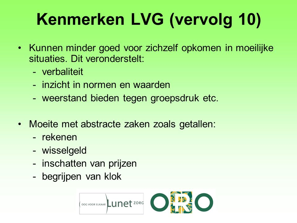 Kenmerken LVG (vervolg 10) Kunnen minder goed voor zichzelf opkomen in moeilijke situaties. Dit veronderstelt: -verbaliteit -inzicht in normen en waar
