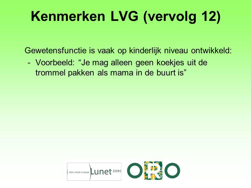 Kenmerken LVG (vervolg 12) Gewetensfunctie is vaak op kinderlijk niveau ontwikkeld: -Voorbeeld: Je mag alleen geen koekjes uit de trommel pakken als mama in de buurt is