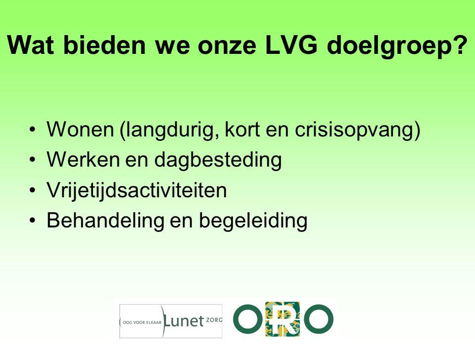 Wat bieden we onze LVG doelgroep? Wonen (langdurig, kort en crisisopvang) Werken en dagbesteding Vrijetijdsactiviteiten Behandeling en begeleiding