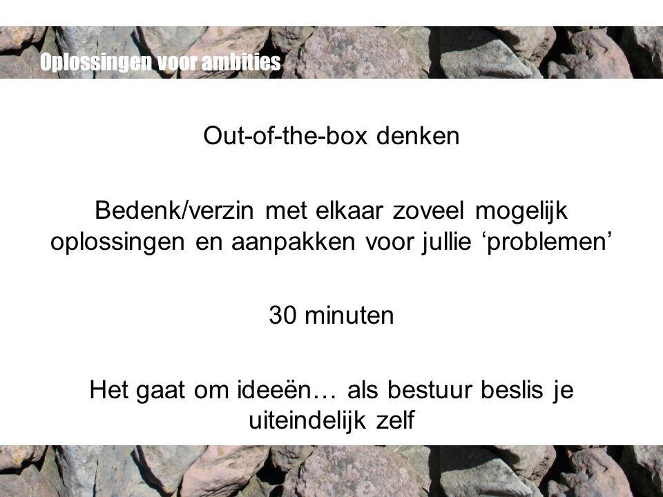 Oplossingen voor ambities Out-of-the-box denken Bedenk/verzin met elkaar zoveel mogelijk oplossingen en aanpakken voor jullie 'problemen' 30 minuten H