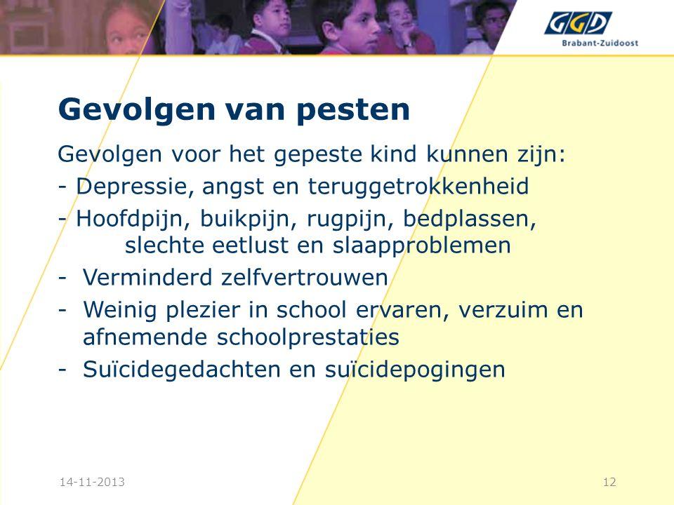 Gevolgen van pesten Gevolgen voor het gepeste kind kunnen zijn: - Depressie, angst en teruggetrokkenheid - Hoofdpijn, buikpijn, rugpijn, bedplassen, slechte eetlust en slaapproblemen -Verminderd zelfvertrouwen -Weinig plezier in school ervaren, verzuim en afnemende schoolprestaties -Suïcidegedachten en suïcidepogingen 1214-11-2013