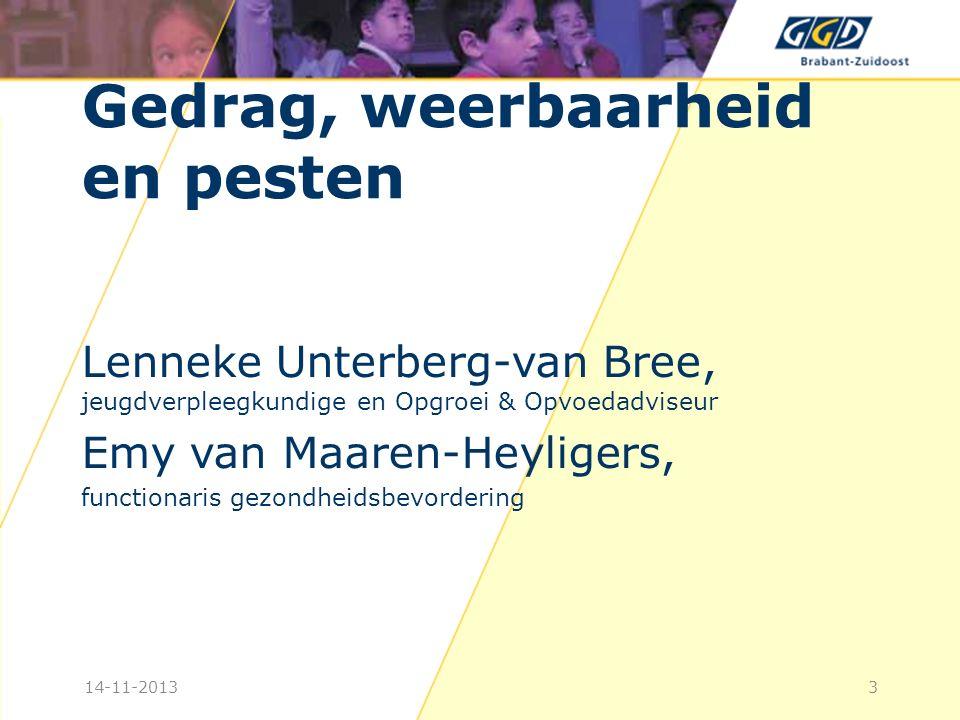 Gedrag, weerbaarheid en pesten Lenneke Unterberg-van Bree, jeugdverpleegkundige en Opgroei & Opvoedadviseur Emy van Maaren-Heyligers, functionaris gezondheidsbevordering 314-11-2013