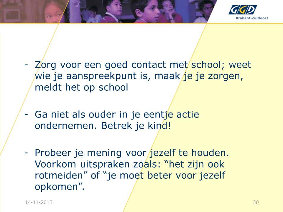 -Zorg voor een goed contact met school; weet wie je aanspreekpunt is, maak je je zorgen, meldt het op school -Ga niet als ouder in je eentje actie ondernemen.