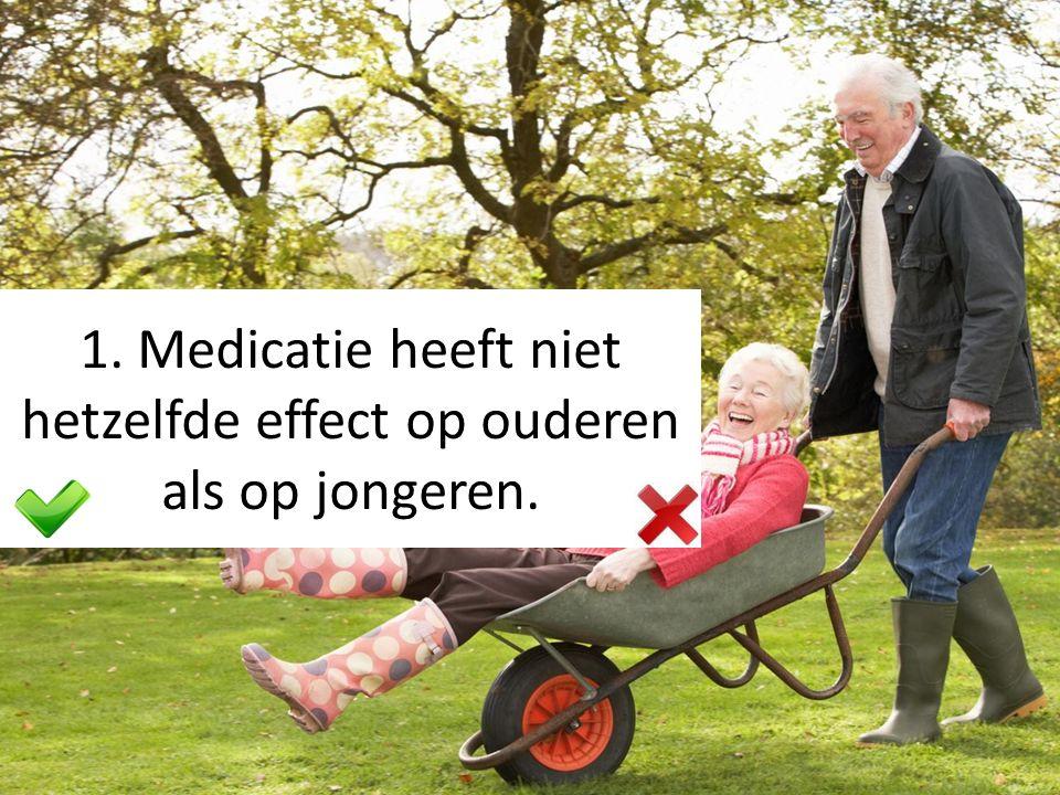 1. Medicatie heeft niet hetzelfde effect op ouderen als op jongeren.