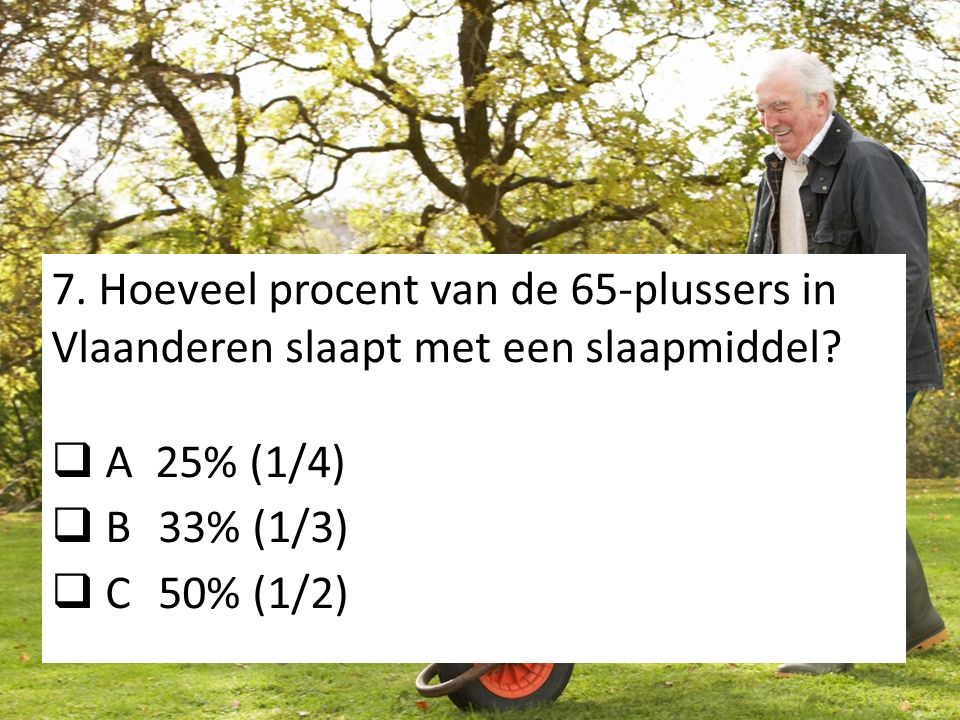 7. Hoeveel procent van de 65-plussers in Vlaanderen slaapt met een slaapmiddel?  A 25% (1/4)  B 33% (1/3)  C 50% (1/2)