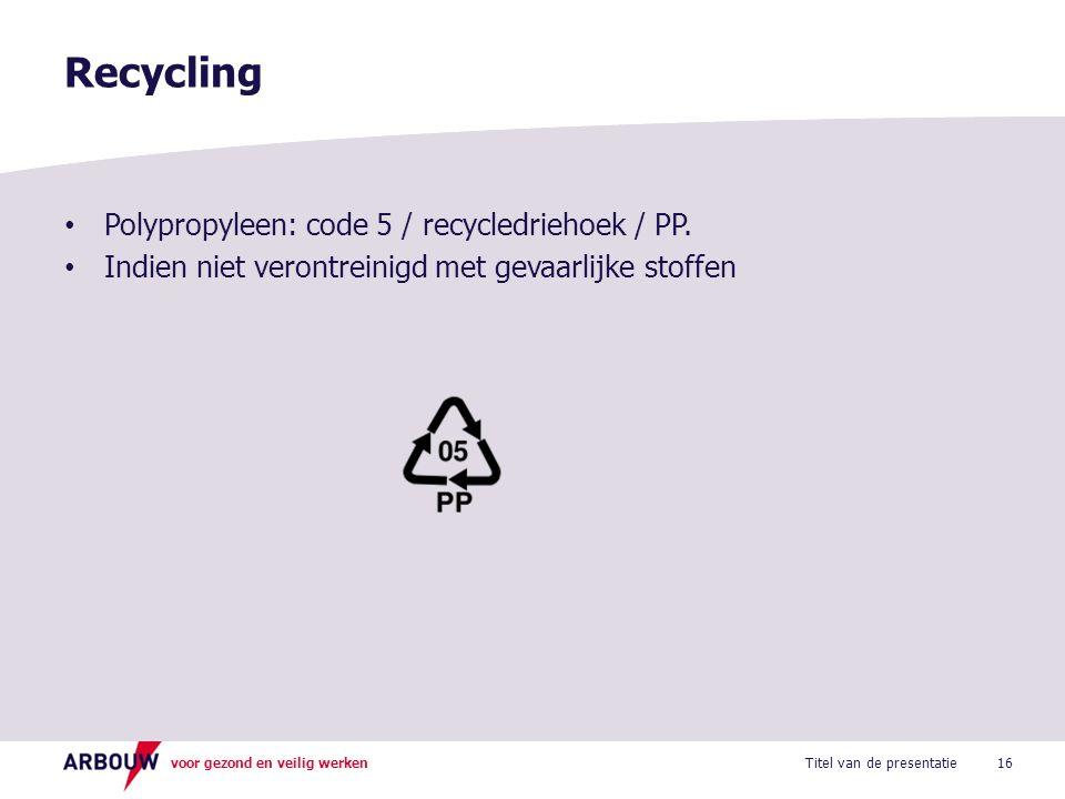 voor gezond en veilig werken Polypropyleen: code 5 / recycledriehoek / PP. Indien niet verontreinigd met gevaarlijke stoffen Recycling 16Titel van de