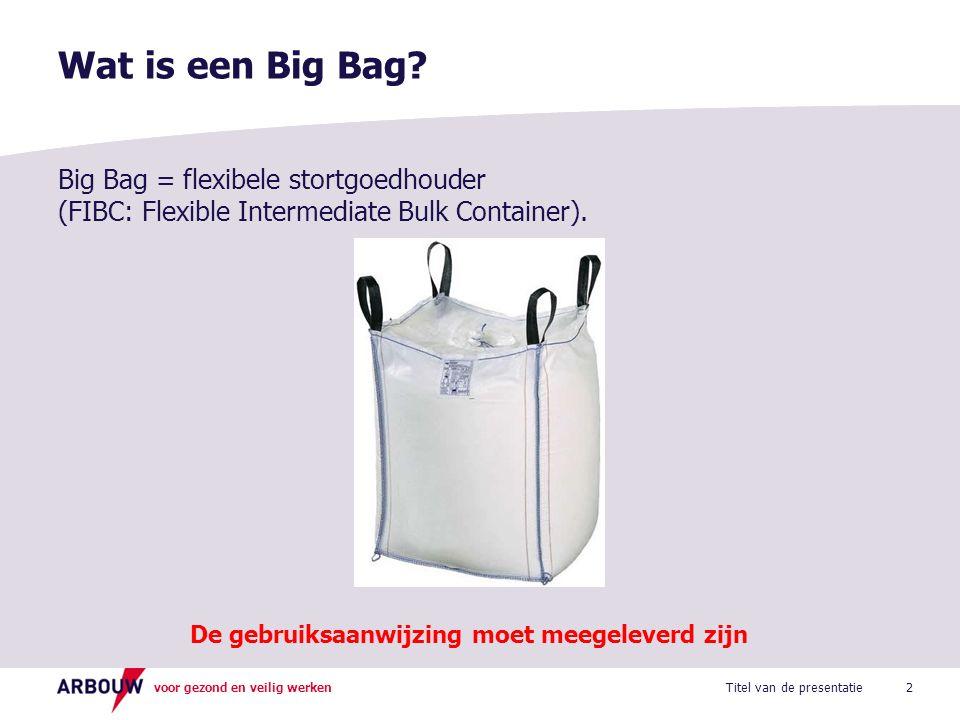 voor gezond en veilig werken Wat is een Big Bag? 2Titel van de presentatie Big Bag = flexibele stortgoedhouder (FIBC: Flexible Intermediate Bulk Conta