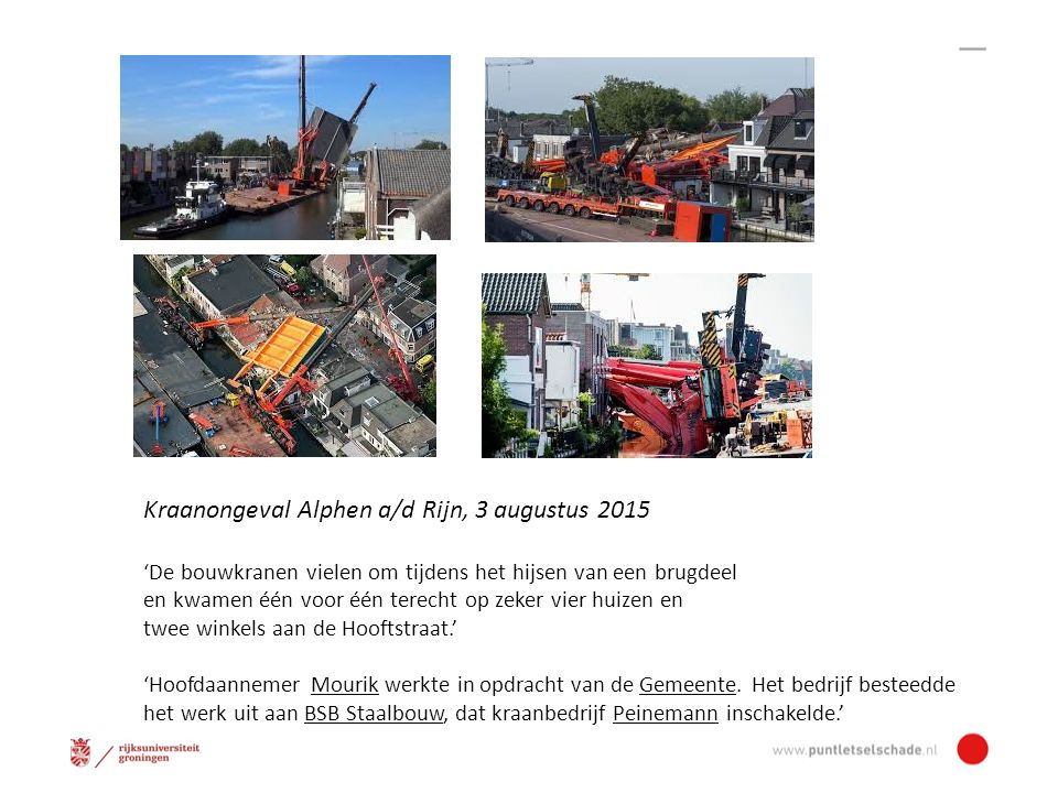 Kraanongeval Alphen a/d Rijn, 3 augustus 2015 'De bouwkranen vielen om tijdens het hijsen van een brugdeel en kwamen één voor één terecht op zeker vier huizen en twee winkels aan de Hooftstraat.' 'Hoofdaannemer Mourik werkte in opdracht van de Gemeente.
