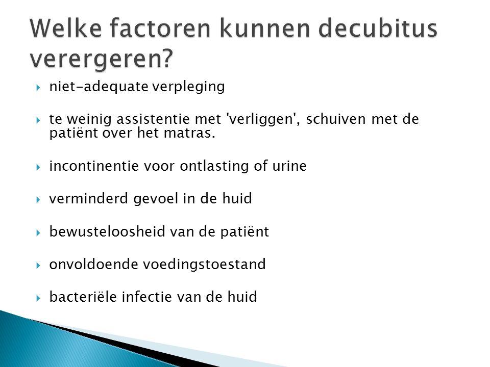  niet-adequate verpleging  te weinig assistentie met 'verliggen', schuiven met de patiënt over het matras.  incontinentie voor ontlasting of urine