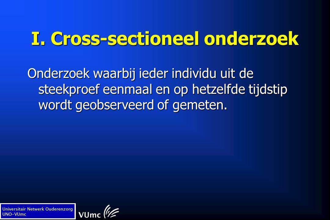I. Cross-sectioneel onderzoek Onderzoek waarbij ieder individu uit de steekproef eenmaal en op hetzelfde tijdstip wordt geobserveerd of gemeten.
