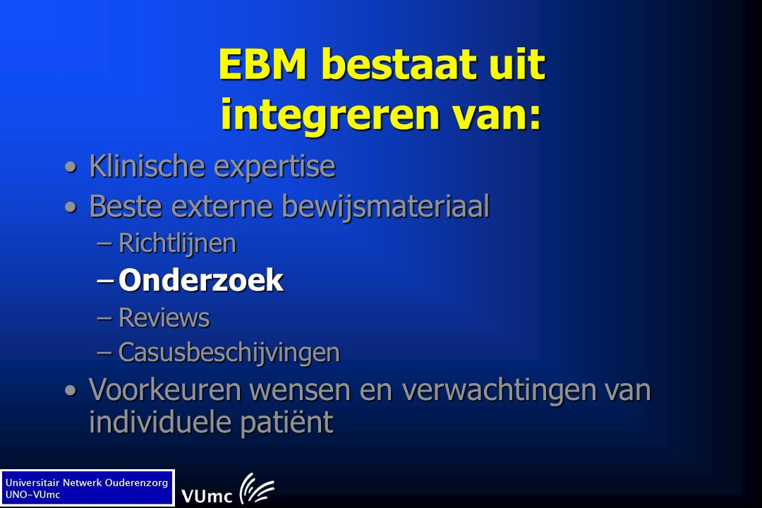 EBM bestaat uit integreren van: Klinische expertiseKlinische expertise Beste externe bewijsmateriaalBeste externe bewijsmateriaal –Richtlijnen –Onderzoek –Reviews –Casusbeschijvingen Voorkeuren wensen en verwachtingen van individuele patiëntVoorkeuren wensen en verwachtingen van individuele patiënt