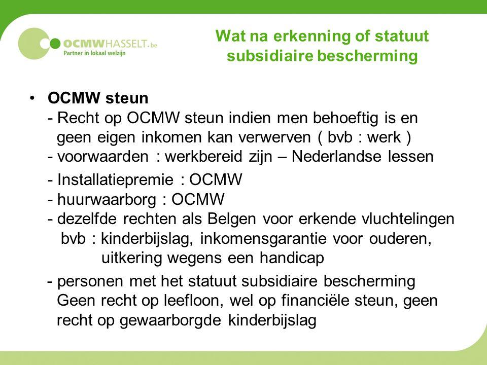 Wat na erkenning of statuut subsidiaire bescherming OCMW steun - Recht op OCMW steun indien men behoeftig is en geen eigen inkomen kan verwerven ( bvb : werk ) - voorwaarden : werkbereid zijn – Nederlandse lessen - Installatiepremie : OCMW - huurwaarborg : OCMW - dezelfde rechten als Belgen voor erkende vluchtelingen bvb : kinderbijslag, inkomensgarantie voor ouderen, uitkering wegens een handicap - personen met het statuut subsidiaire bescherming Geen recht op leefloon, wel op financiële steun, geen recht op gewaarborgde kinderbijslag