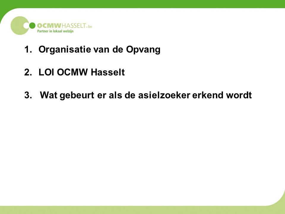 1.Organisatie van de Opvang 2.LOI OCMW Hasselt 3. Wat gebeurt er als de asielzoeker erkend wordt