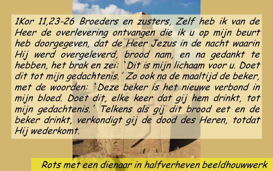 Rots met een dienaar in halfverheven beeldhouwwerk 1Kor 11,23-26 Broeders en zusters, Zelf heb ik van de Heer de overlevering ontvangen die ik u op mijn beurt heb doorgegeven, dat de Heer Jezus in de nacht waarin Hij werd overgeleverd, brood nam, en na gedankt te hebben, het brak en zei: `Dit is mijn lichaam voor u.