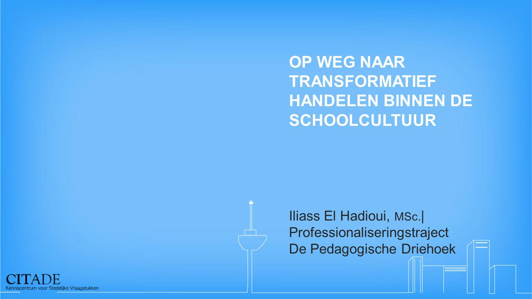 OP WEG NAAR TRANSFORMATIEF HANDELEN BINNEN DE SCHOOLCULTUUR Iliass El Hadioui, MSc. | Professionaliseringstraject De Pedagogische Driehoek