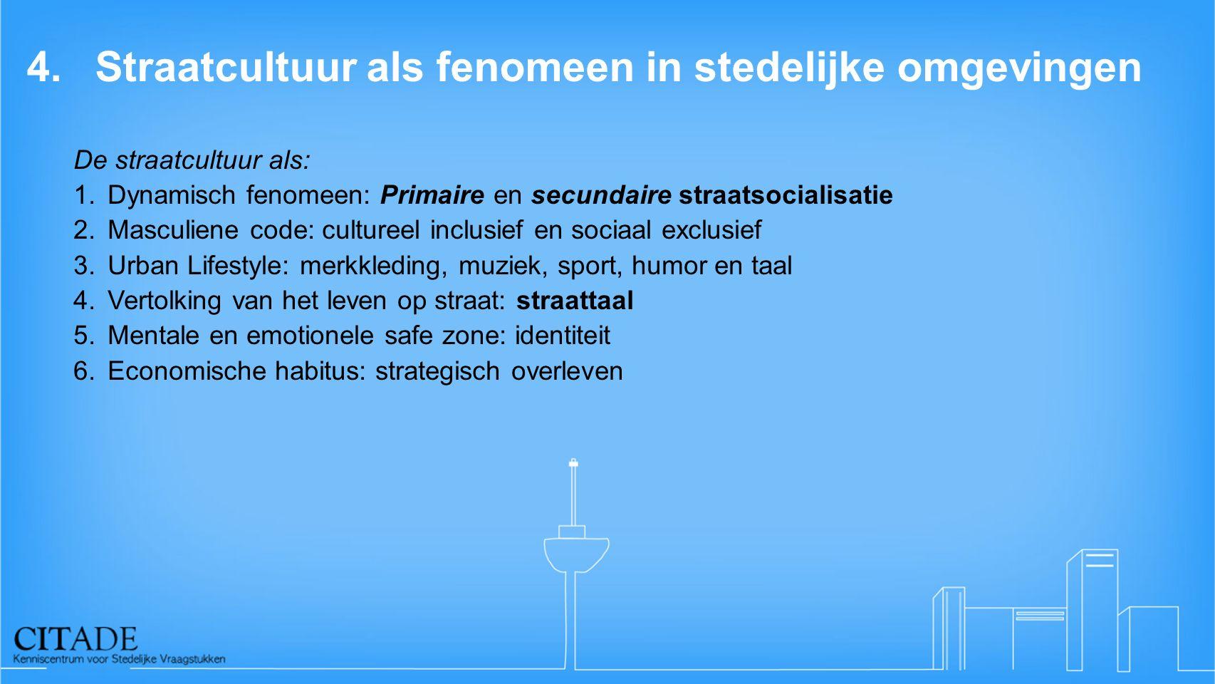4.Straatcultuur als fenomeen in stedelijke omgevingen De straatcultuur als: 1.Dynamisch fenomeen: Primaire en secundaire straatsocialisatie 2.Masculie