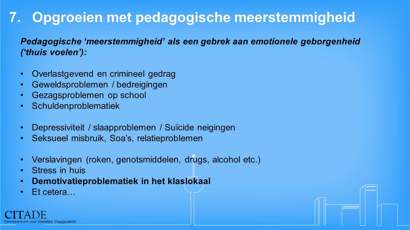 7.Opgroeien met pedagogische meerstemmigheid Pedagogische 'meerstemmigheid' als een gebrek aan emotionele geborgenheid ('thuis voelen'): Overlastgeven
