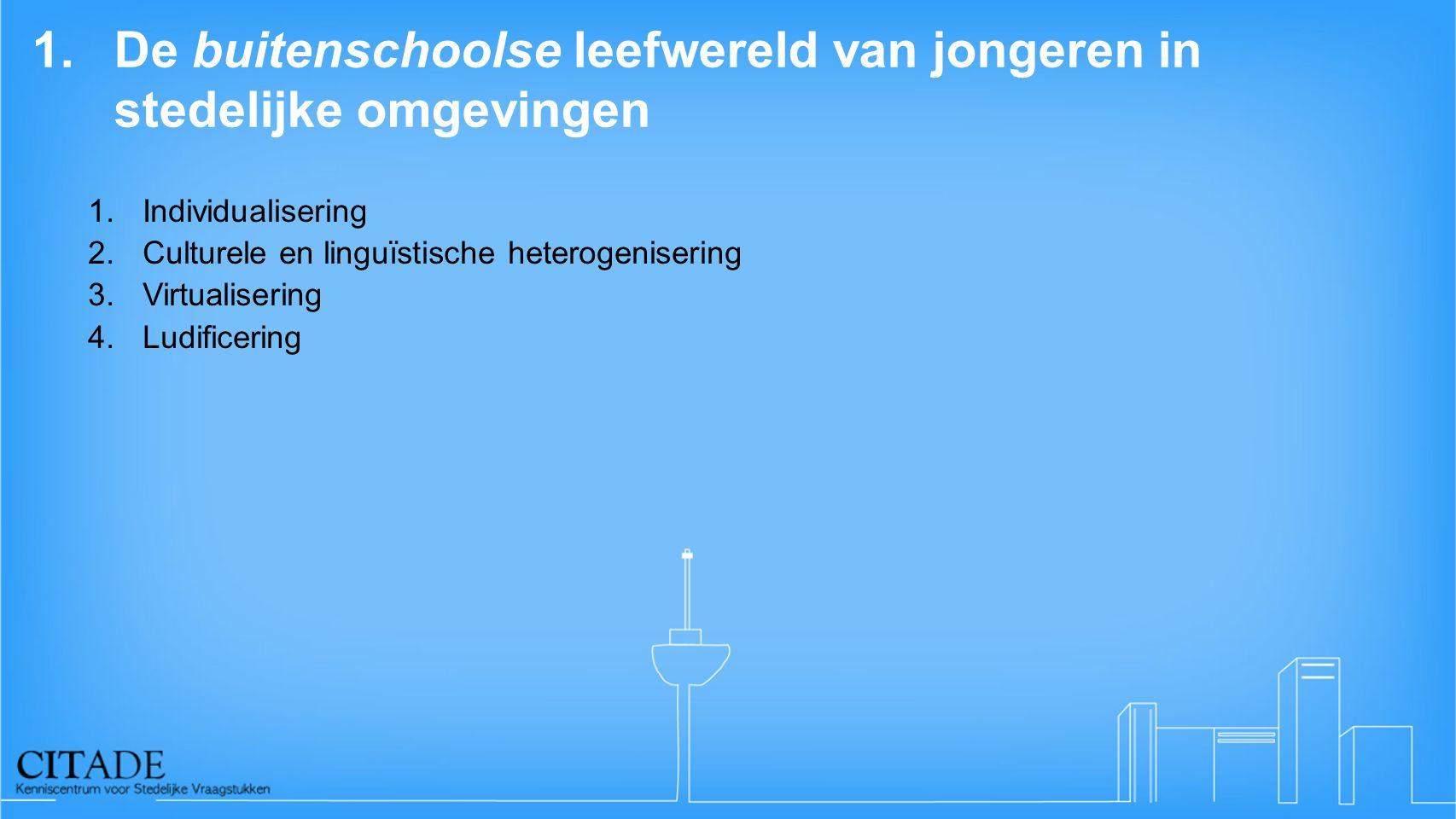 1.De buitenschoolse leefwereld van jongeren in stedelijke omgevingen 1.Individualisering 2.Culturele en linguïstische heterogenisering 3.Virtualiserin