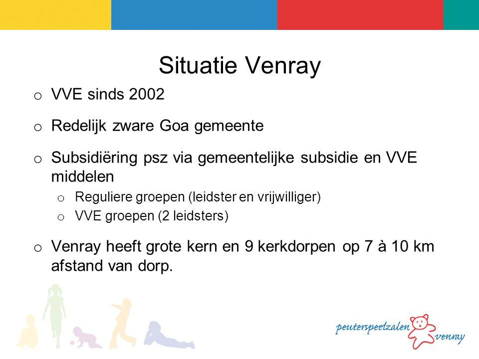 Situatie Venray o VVE sinds 2002 o Redelijk zware Goa gemeente o Subsidiëring psz via gemeentelijke subsidie en VVE middelen o Reguliere groepen (leidster en vrijwilliger) o VVE groepen (2 leidsters) o Venray heeft grote kern en 9 kerkdorpen op 7 à 10 km afstand van dorp.