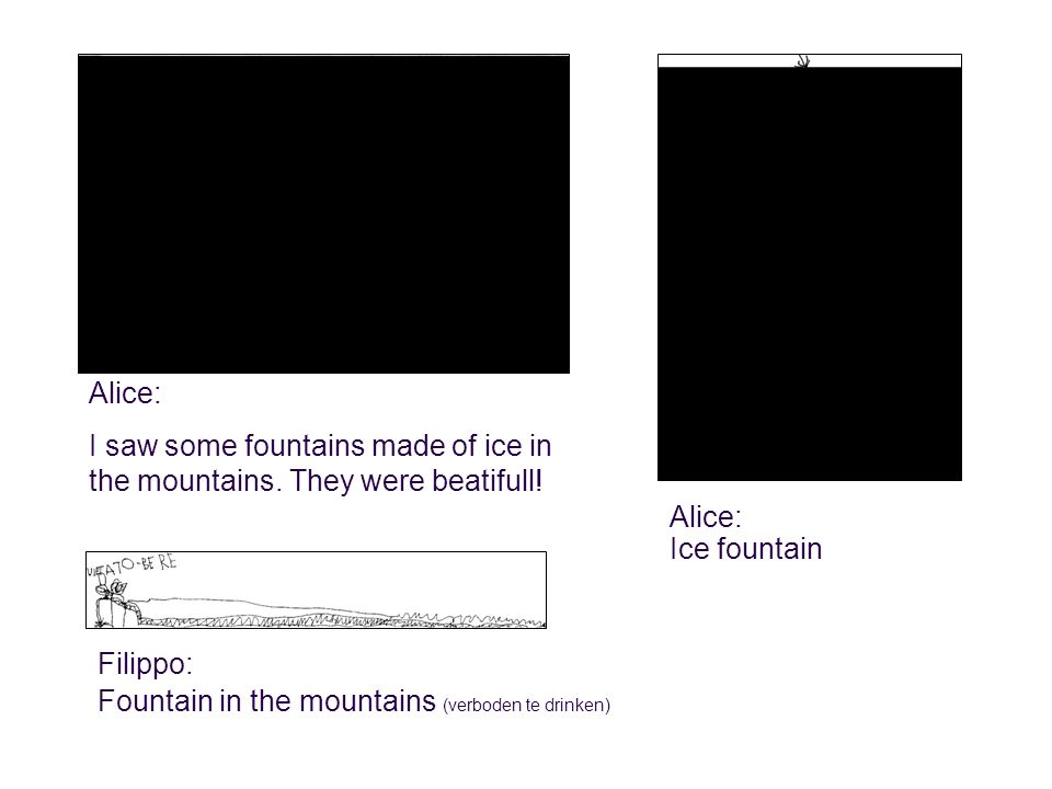 Alice: I saw some fountains made of ice in the mountains.