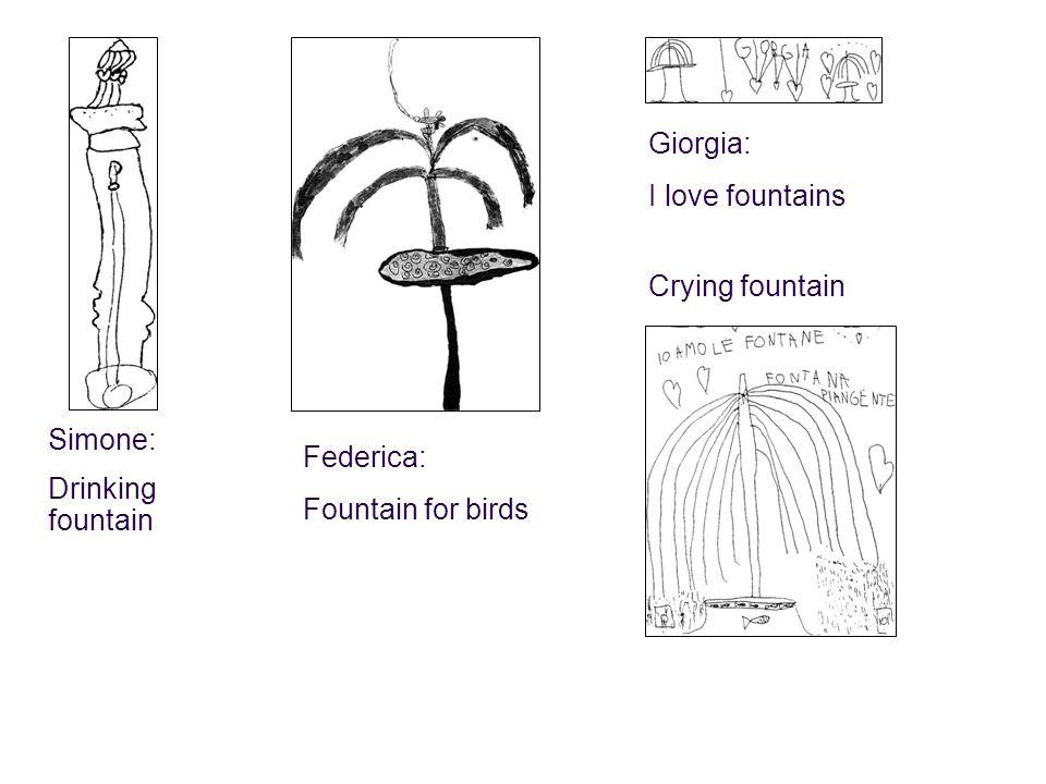 Simone: Drinking fountain Federica: Fountain for birds Giorgia: I love fountains Crying fountain