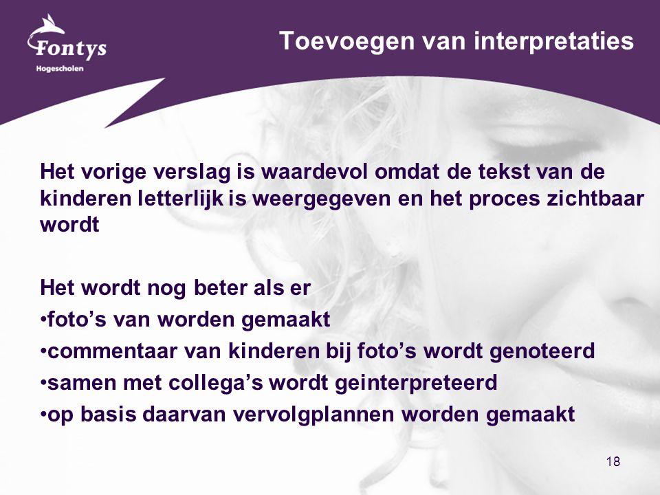 18 Toevoegen van interpretaties Het vorige verslag is waardevol omdat de tekst van de kinderen letterlijk is weergegeven en het proces zichtbaar wordt