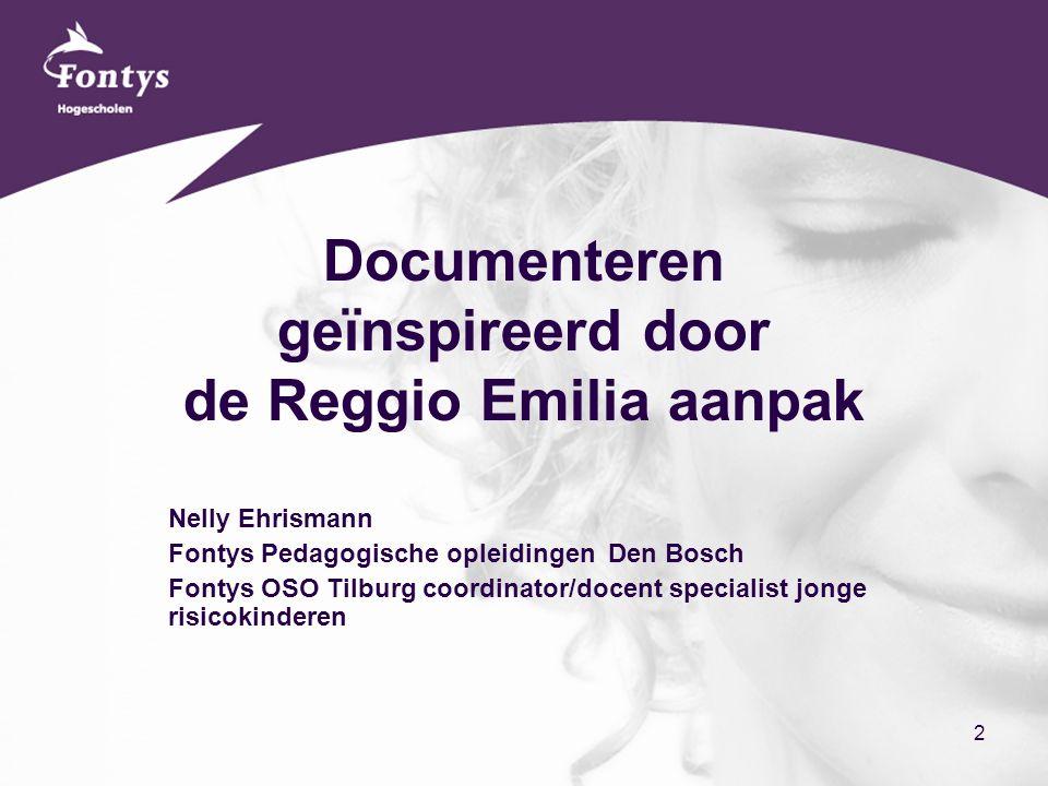 2 Documenteren geïnspireerd door de Reggio Emilia aanpak Nelly Ehrismann Fontys Pedagogische opleidingen Den Bosch Fontys OSO Tilburg coordinator/docent specialist jonge risicokinderen
