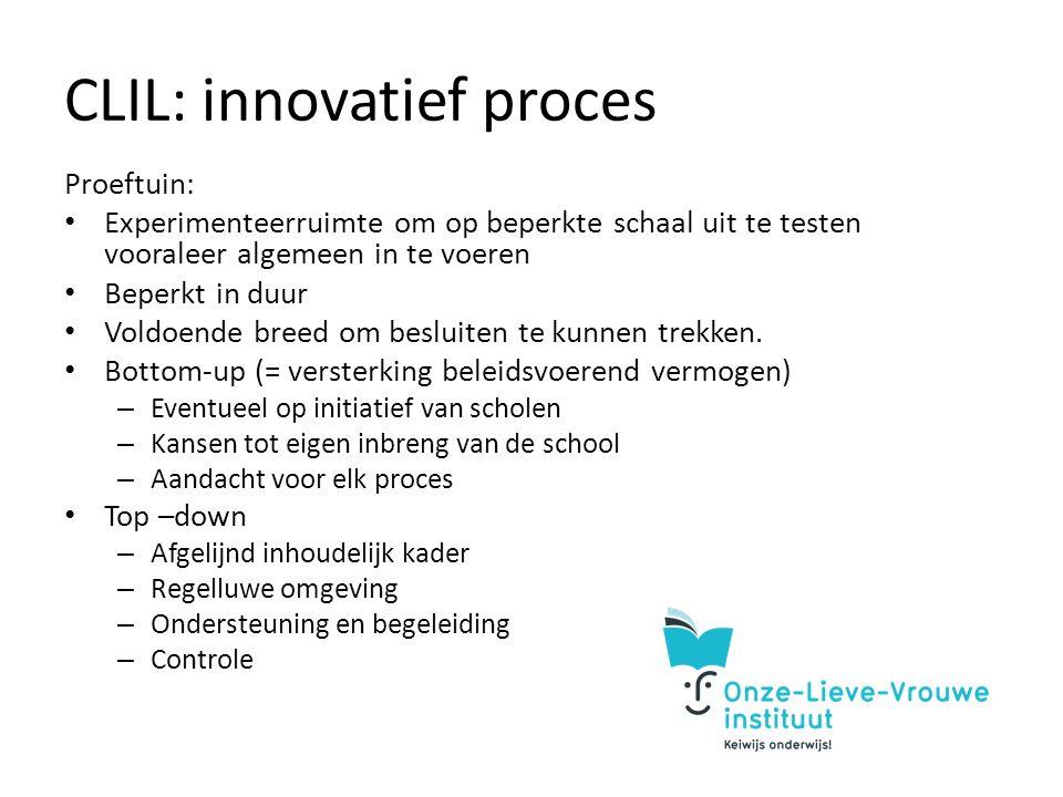 CLIL: innovatief proces Proeftuin: Experimenteerruimte om op beperkte schaal uit te testen vooraleer algemeen in te voeren Beperkt in duur Voldoende breed om besluiten te kunnen trekken.