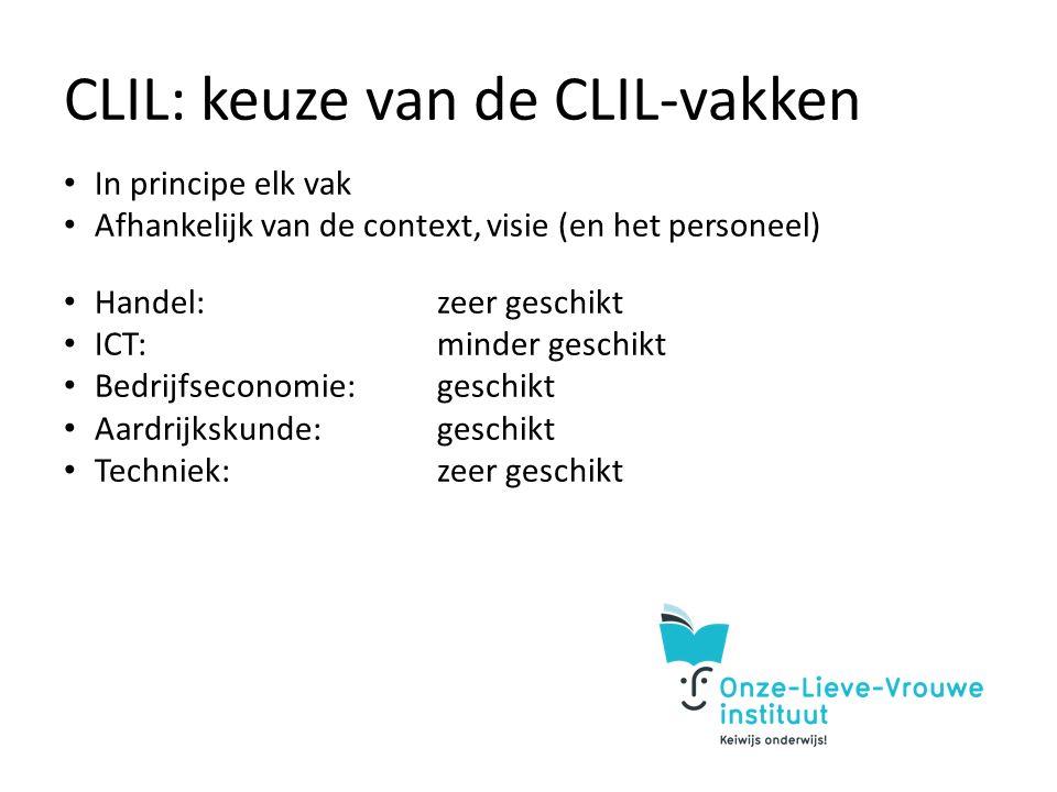CLIL: keuze van de CLIL-vakken In principe elk vak Afhankelijk van de context, visie (en het personeel) Handel:zeer geschikt ICT:minder geschikt Bedrijfseconomie:geschikt Aardrijkskunde:geschikt Techniek:zeer geschikt